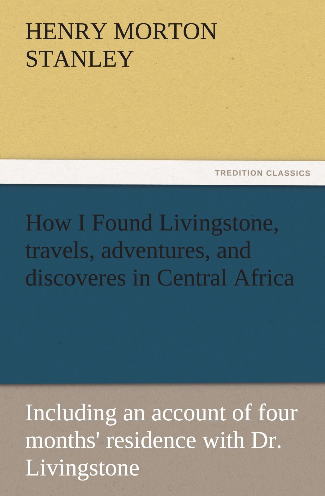 Download How I Found Livingstone, travels, adventures, and discoveres in Central Africa: Including an account of four months' residence with Dr. Livingstone (TREDITION CLASSICS) ebook