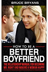 How To Be A Better Boyfriend: The Relationship Manual for Becoming Mr. Right and Making a Woman Happy Kindle Edition