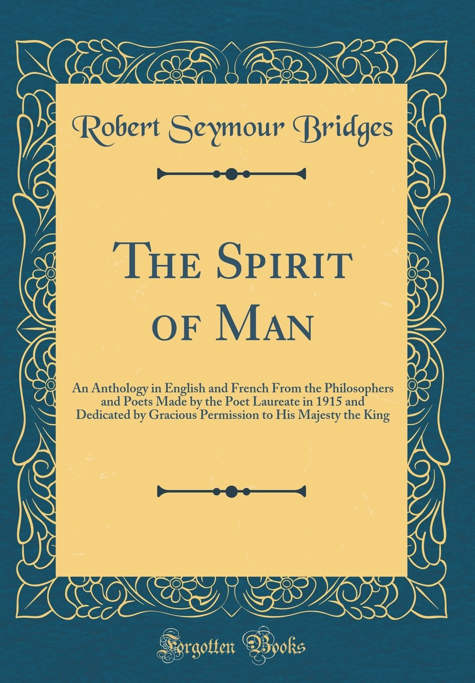 Download The Spirit of Man: An Anthology in English and French From the Philosophers and Poets Made by the Poet Laureate in 1915 and Dedicated by Gracious Permission to His Majesty the King (Classic Reprint) pdf