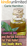 Essential Oils and Herbal Remedies for Pain Relief that Really Work : (Aromatherapy, Essential Oils Book)