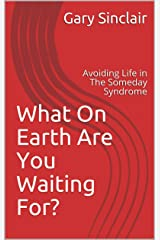 What On Earth Are You Waiting For?: Avoiding Life in The Someday Syndrome Kindle Edition
