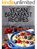 Vegan Breakfast Recipes: 30 Amazing Plant Based Recipes for The Vegan Diet That Taste Delicious & Are Quick & Easy to Make (Essential Kitchen Series)