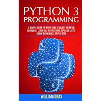PYTHON 3 PROGRAMMING: A simple guide to write code & object-oriented language. Learn all the features, tips and latest know techniques, step by step