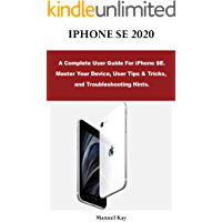 IPHONE SE 2020: A Complete User Guide For iPhone SE. Master Your Device, User Tips & Tricks, and Troubleshooting Hints.