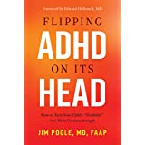 """Flipping ADHD on Its Head: How to Turn Your Child's """"Disability"""" into Their Greatest Strength"""