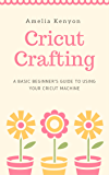 Cricut Crafting: A Basic Beginner's Guide to Using your Cricut Machine