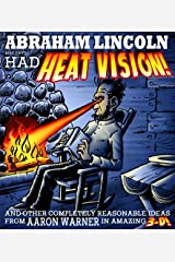 Abraham Lincoln May Have Had Heat Vision!: And Other Completely Reasonable Ideas From Aaron Warner in Amazing 3-D!
