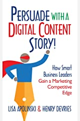 Persuade with a Digital Content Story!: How Smart Business Leaders Gain a Marketing Competitive Edge (Persuade With A Story!) Kindle Edition