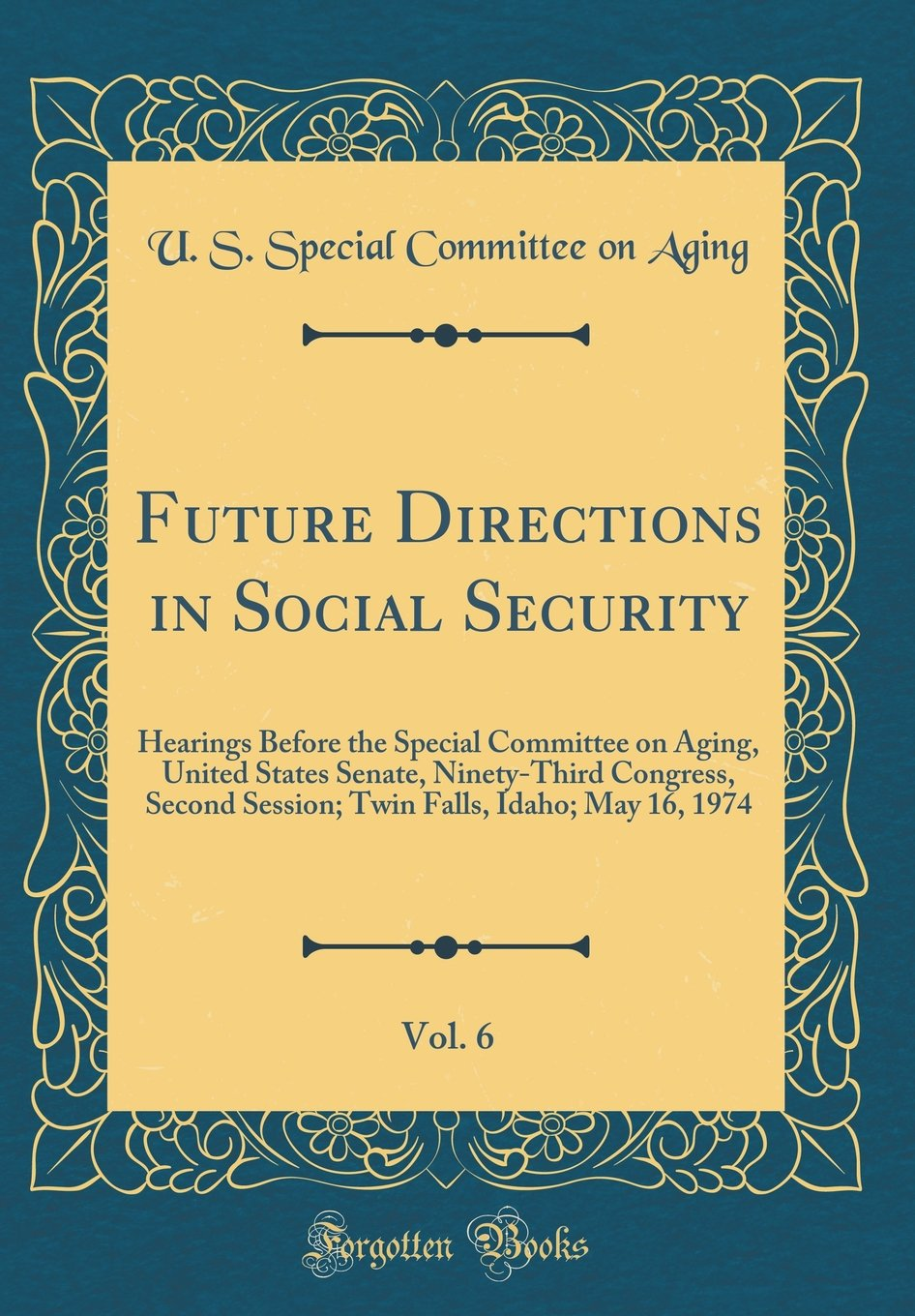 Read Online Future Directions in Social Security, Vol. 6: Hearings Before the Special Committee on Aging, United States Senate, Ninety-Third Congress, Second ... Falls, Idaho; May 16, 1974 (Classic Reprint) PDF