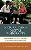 Naturalizing Digital Immigrants: The Power of Collegial Coaching for Technology Integration