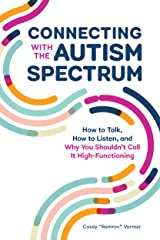 Connecting With The Autism Spectrum: How To Talk, How To Listen, And Why You Shouldn't Call It High-Functioning Kindle Edition