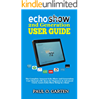 Echo Show 2nd Generation User Guide: The Complete Amazon Echo Show 2nd Generation User Guide with Alexa for Beginners & Advanced Users. Learn Echo Show Setup in 1 hour | Updated for 2019