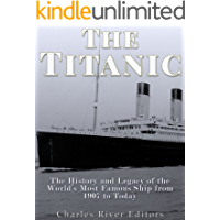 The Titanic: The History and Legacy of the World's Most Famous Ship from 1907 to Today