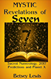 Mystic Revelations of Seven: Sacred Numerology, 2017 Predictions and Planet X