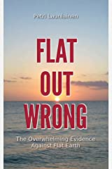 Flat Out Wrong: The Overwhelming Evidence Against Flat Earth Kindle Edition