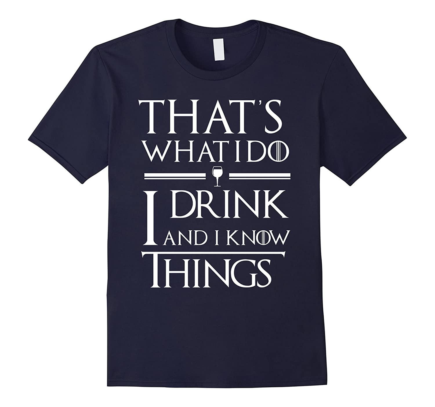 That's What I Do I Drink And I Know Things T-Shirt-FL