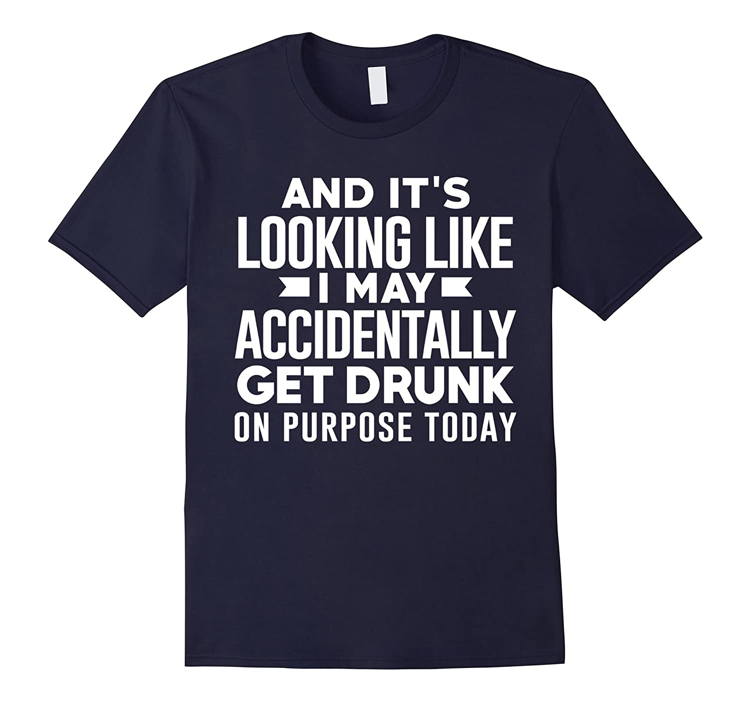 And Its Looking Like I May Accidentally Get Drunk Shirt-TD