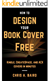 Cover Design: How to Design Your Book Cover Free: Make your Kindle, CreateSpace, and ACX covers in minutes