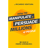 How to manipulate and persuade millions of people (English Edition)