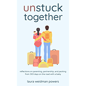Unstuck Together: Reflections on Parenting, Partnership, and Packing from 303 Days on the Road with a Baby