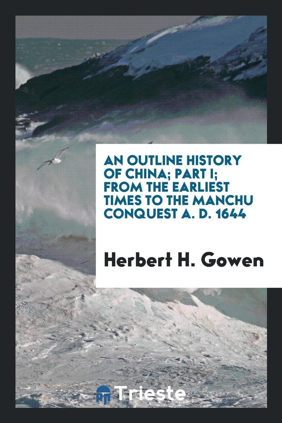 An outline history of China; Part I; From the earliest times to the manchu conquest A. D. 1644 ebook