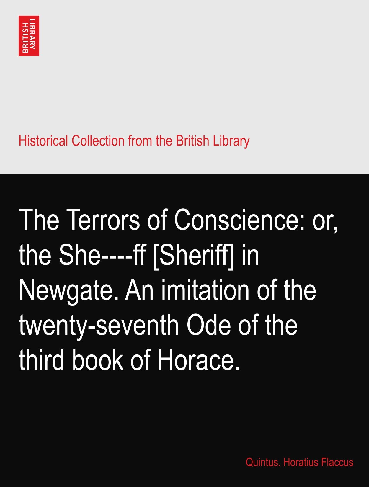 Read Online The Terrors of Conscience: or, the She----ff [Sheriff] in Newgate. An imitation of the twenty-seventh Ode of the third book of Horace. PDF
