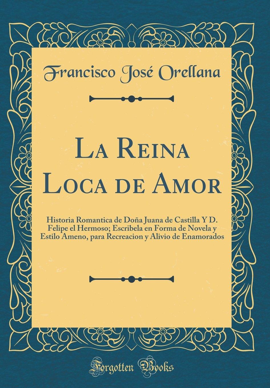 Buy La Reina Loca de Amor: Historia Romantica de Dona Juana de Castilla y  D. Felipe El Hermoso; Escribela En Forma de Novela y Estilo Ameno, Para  Recreacion ...