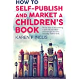 How to Self-publish and Market a Children's Book: The key steps to self-publishing in print and as an eBook and how to get yo