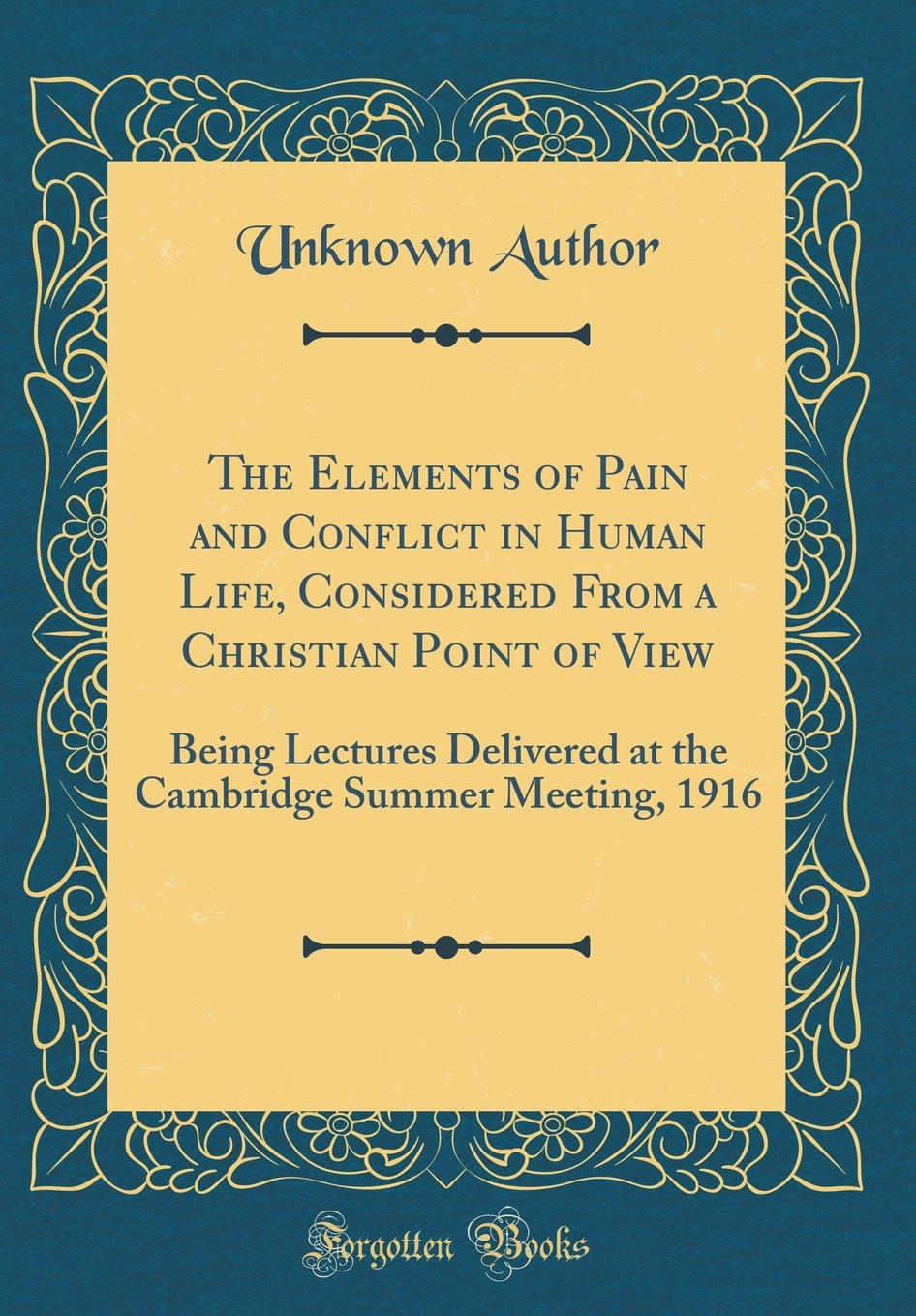 The Elements of Pain and Conflict in Human Life, Considered From a Christian Point of View: Being Lectures Delivered at the Cambridge Summer Meeting, 1916 (Classic Reprint) pdf
