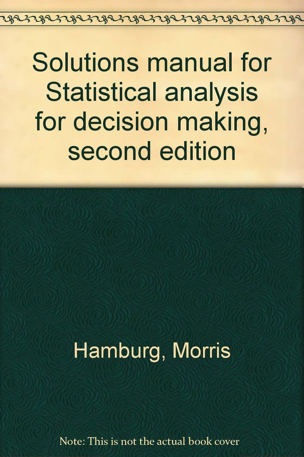 Solutions manual for Statistical analysis for decision making, second  edition: Morris Hamburg: 9780155837485: Amazon.com: Books