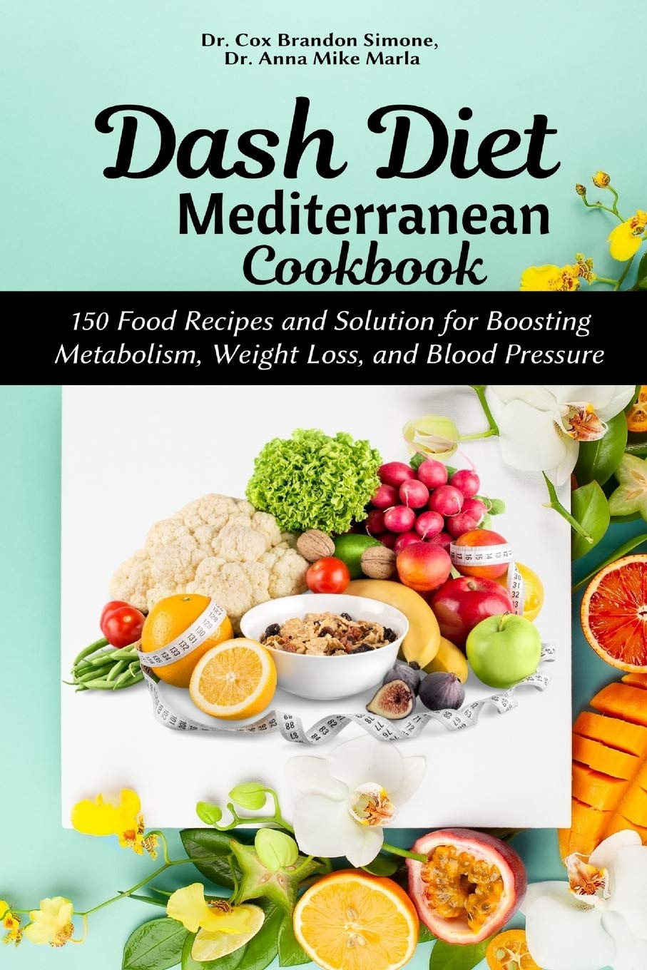 Dash Diet Mediterranean Cookbook: 150 Food Recipes and Solution for Boosting Metabolism, Weight Loss, and Blood Pressure
