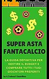 SUPER ASTA FANTACALCIO. LA GUIDA DEFINITIVA PER GESTIRE IL BUDGET E COMPRARE TUTTI I TUOI GIOCATORI PREFERITI.