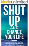 Shut Up and Change Your Life: How you can achieve happiness and change your life completely with self-discipline in 6 easy steps