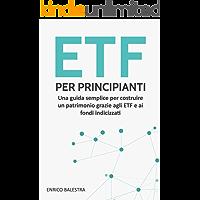 ETF per principianti: Una guida semplice per costruire un patrimonio grazie agli ETF e ai fondi indicizzati (Italian Edition)