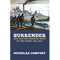 Surrender: How British industry gave up the ghost 1952-2012 (English Edition)