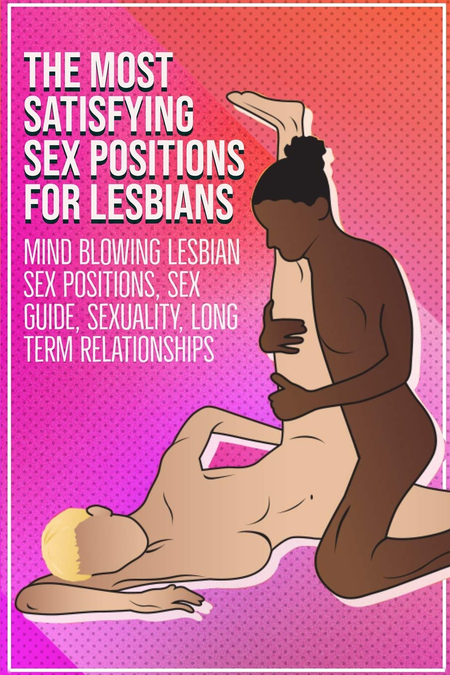 The Most Satisfying Sex Positions For Lesbians:: Mind Blowing Lesbian Sex  Positions, Sex Guide, Sexuality, Long Term Relationships Paperback –  February 16, ...