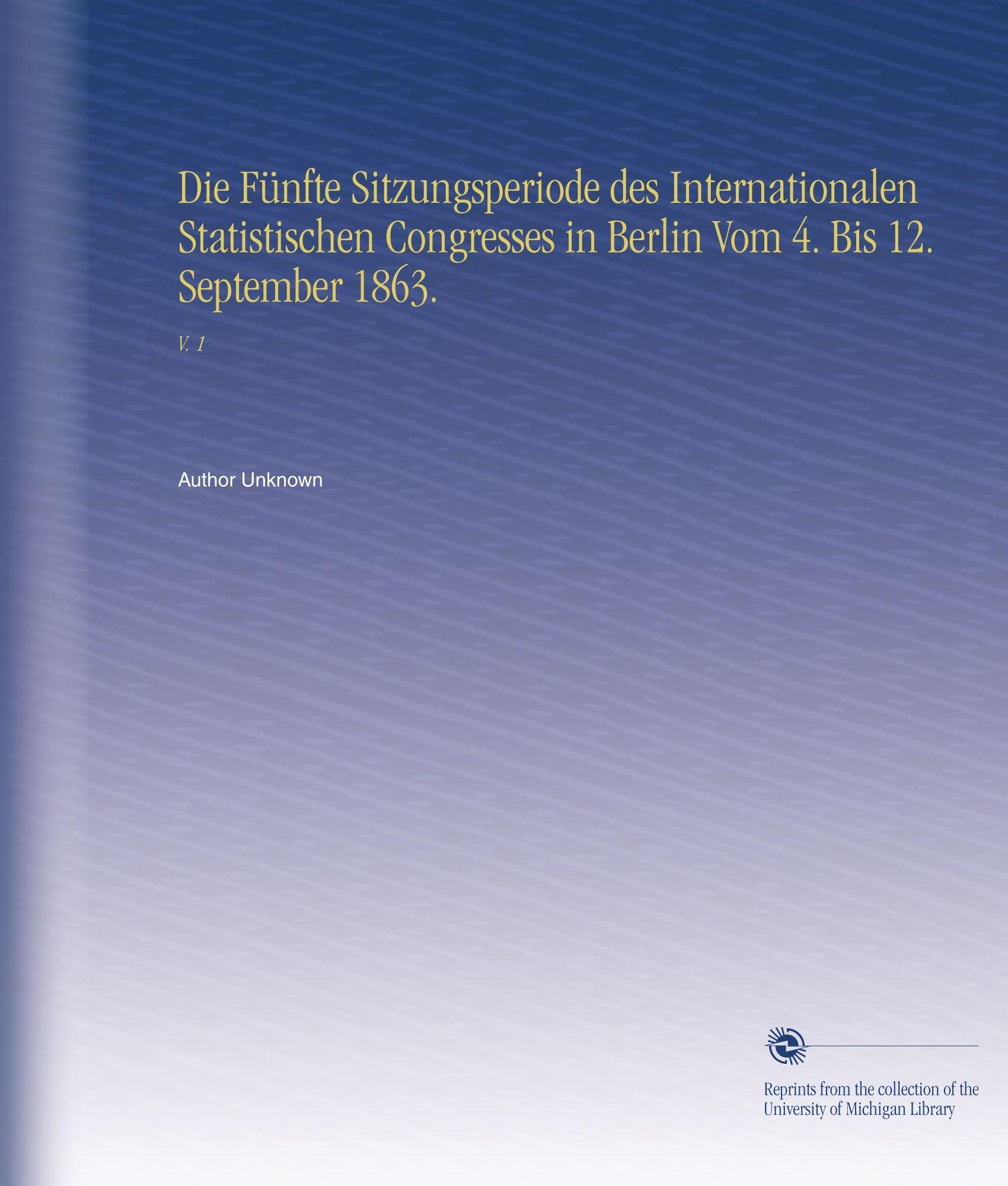 Download Die Fünfte Sitzungsperiode des Internationalen Statistischen Congresses in Berlin Vom 4. Bis 12. September 1863.: V. 1 (German Edition) pdf epub