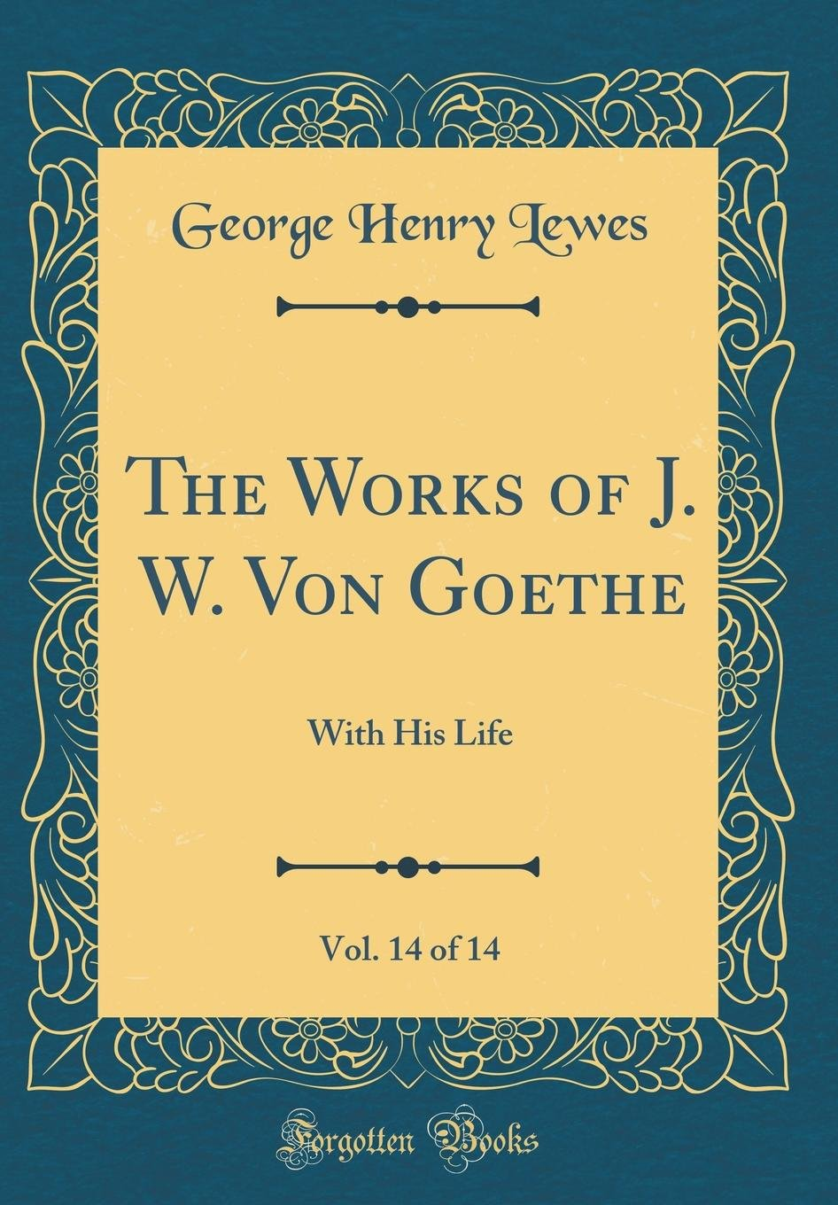 The Works of J. W. Von Goethe, Vol. 14 of 14: With His Life (Classic Reprint) pdf epub