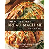 The Home Baker's Bread Machine Cookbook: 101 Classic, No-Fuss Recipes for Your Oster, Zojirushi, Sunbeam, Cuisinart, Secura,