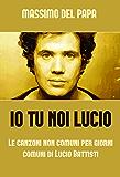 Io Tu Noi Lucio: Le canzoni non comuni per giorni comuni di Lucio Battisti