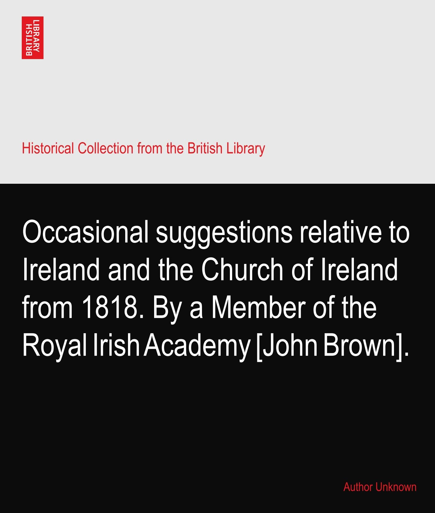 Occasional suggestions relative to Ireland and the Church of Ireland from 1818. By a Member of the Royal Irish Academy [John Brown]. ebook