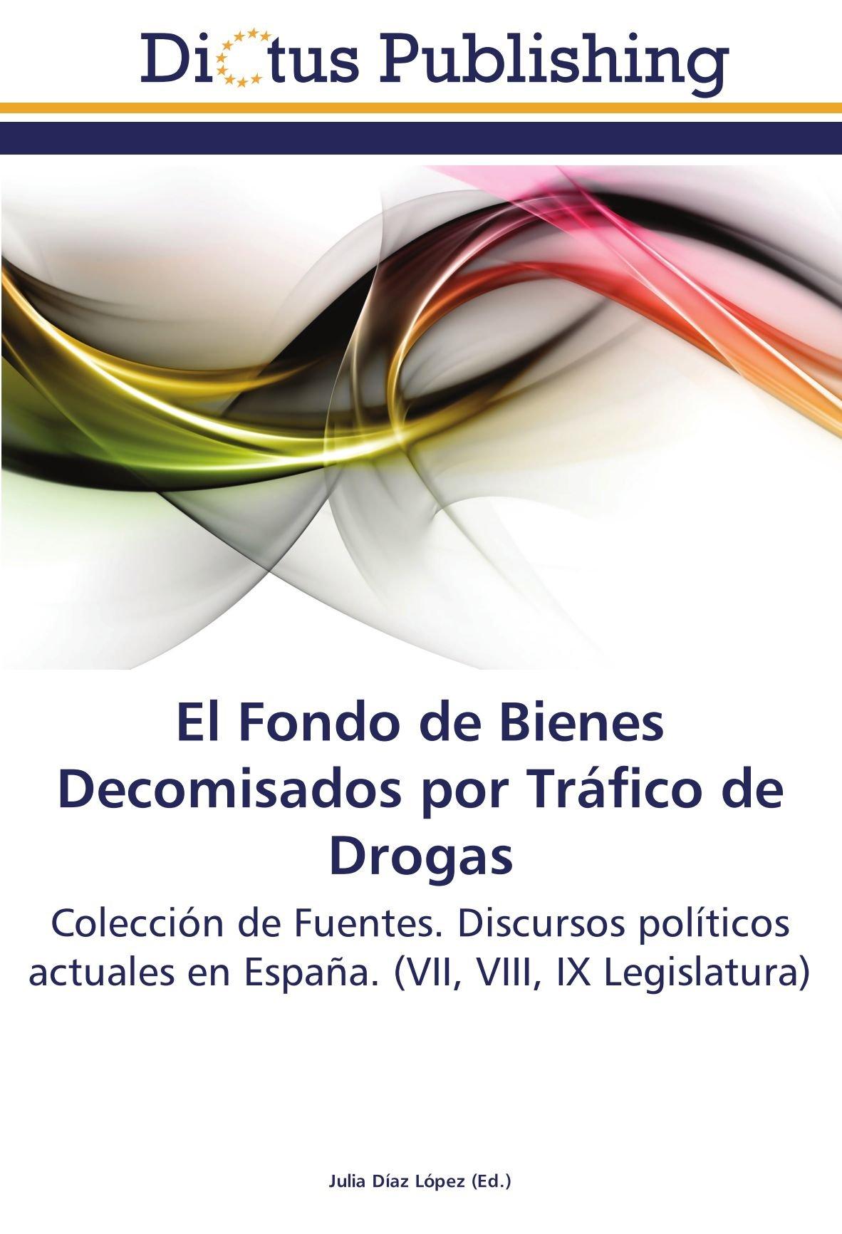El Fondo de Bienes Decomisados por Tráfico de Drogas: Colección de Fuentes. Discursos políticos actuales en España. (VII, VIII, IX Legislatura) (Spanish Edition) PDF