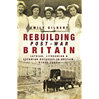 Rebuilding Post-War Britain: Latvian, Lithuanian and Estonian refugees in Britain, 1946-51