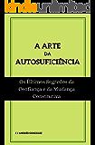 A ARTE DA AUTOSUFICIÊNCIA:  Os Últimos Segredos da Confiança e da Mudança Construtiva