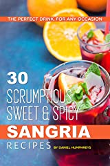 30 Scrumptious, Sweet Spicy Sangria Recipes: The Perfect Drink, For Any Occasion Kindle Edition