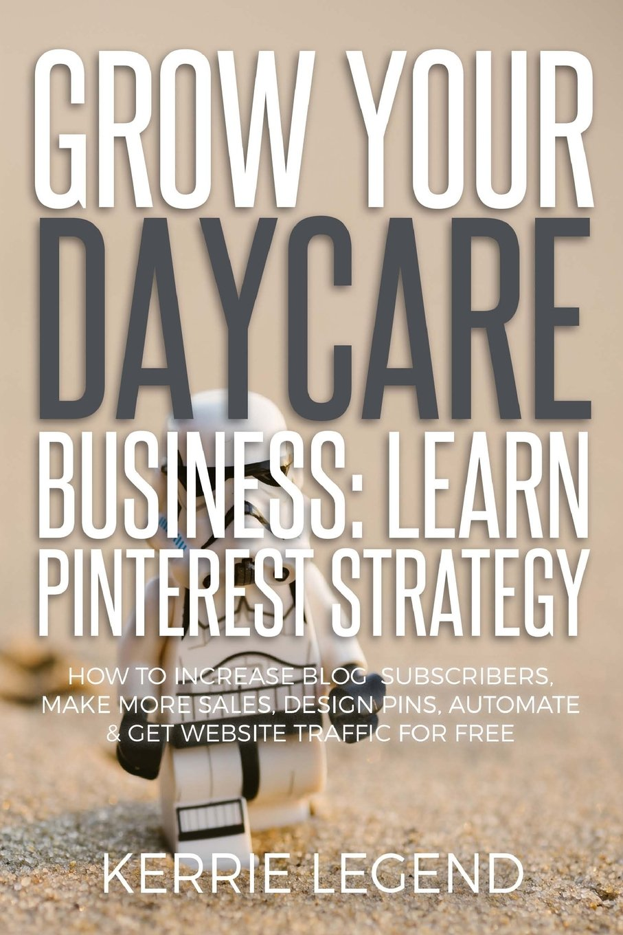 Grow Your Daycare Business: Learn Pinterest Strategy: How to Increase Blog Subscribers, Make More Sales, Design Pins, Automate & Get Website Traffic for Free pdf epub