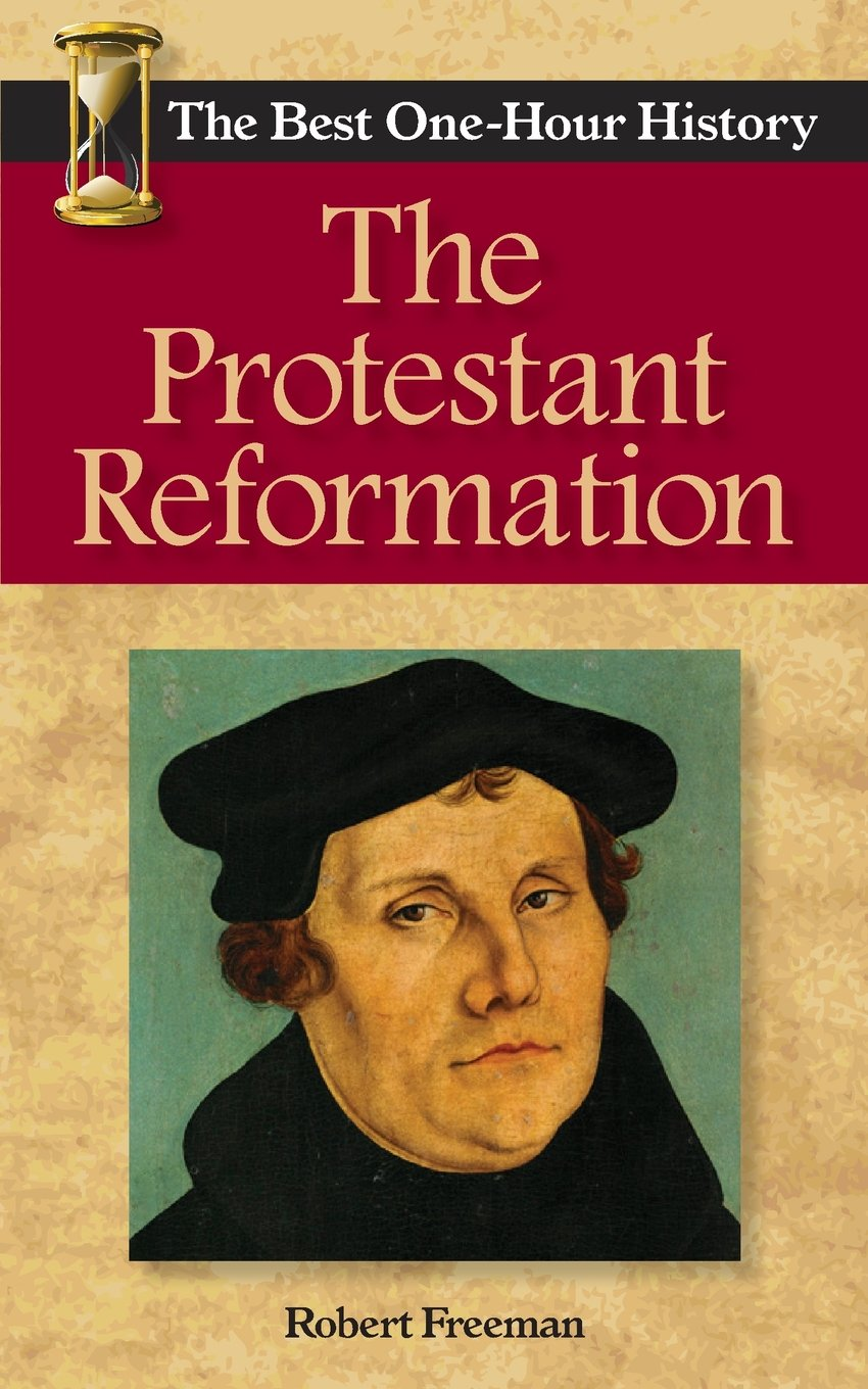 The Protestant Reformation: The Best Onehour History: Robert Freeman:  9780989250252: Amazon: Books