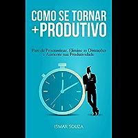 Como se Tornar Mais Produtivo: Pare de Procrastinar, Elimine as Distrações e Aumente sua Produtividade
