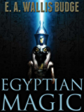 EGYPTIAN MAGIC (Amulets, Magical Ceremonies, Ghosts, Horoscopes, Worship of Animals &etc) - Annotated Who is Osiris? (English Edition)