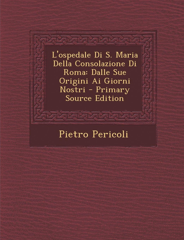 Download L'Ospedale Di S. Maria Della Consolazione Di Roma: Dalle Sue Origini AI Giorni Nostri - Primary Source Edition (Italian Edition) pdf